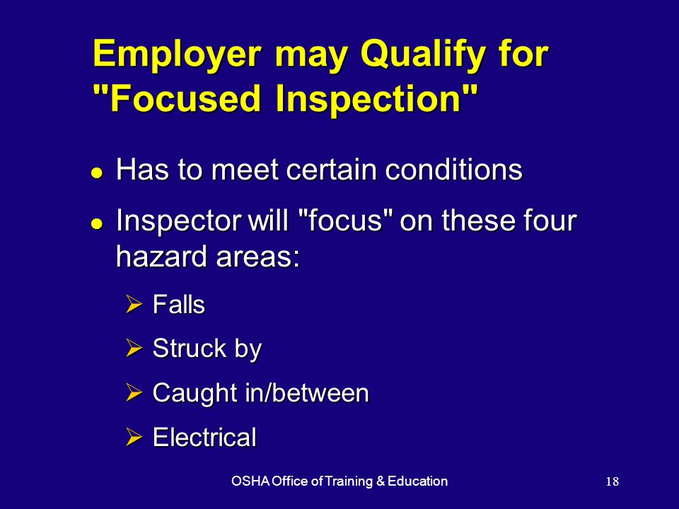 OSHA Office of Training & Education18 Employer may Qualify for Focused Inspection l Has to meet certain conditions l Inspector will focus on these four hazard areas:  Falls  Struck by  Caught in/between  Electrical