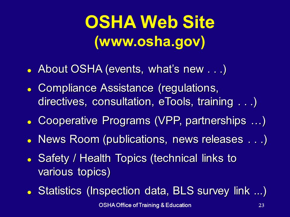 OSHA Office of Training & Education23 OSHA Web Site (  l About OSHA (events, what's new...) l Compliance Assistance (regulations, directives, consultation, eTools, training...) l Cooperative Programs (VPP, partnerships …) l News Room (publications, news releases...) l Safety / Health Topics (technical links to various topics) l Statistics (Inspection data, BLS survey link...)