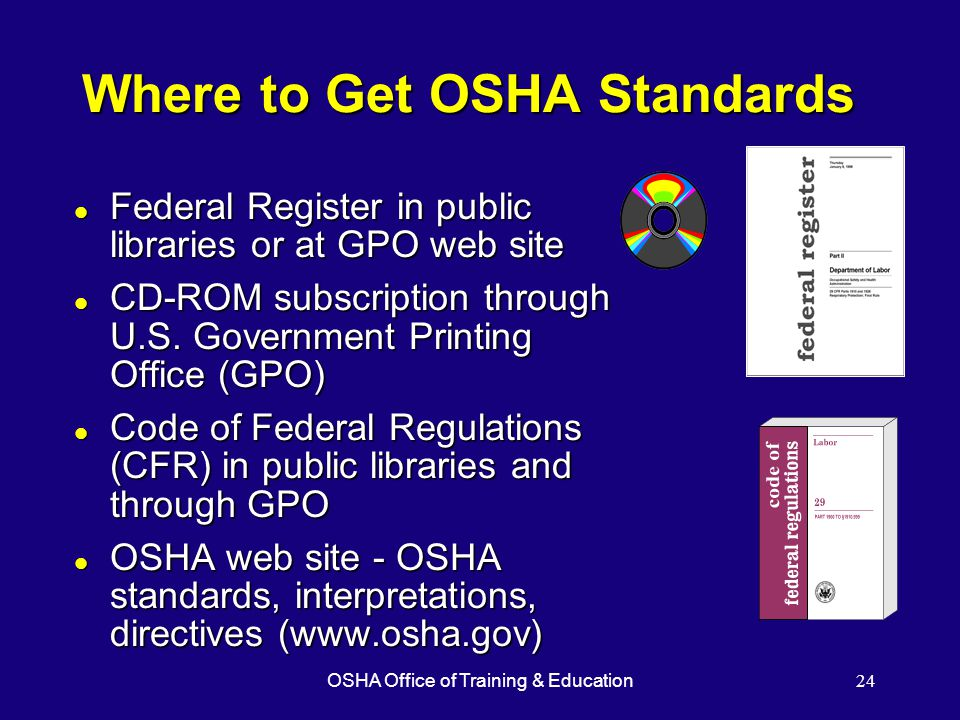 OSHA Office of Training & Education24 Where to Get OSHA Standards l Federal Register in public libraries or at GPO web site l CD-ROM subscription through U.S.