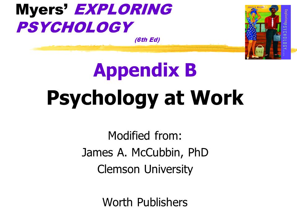 Myers' EXPLORING PSYCHOLOGY (6th Ed) Appendix B Psychology at Work Modified from: James A.