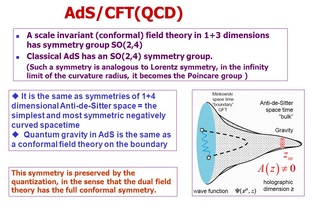 AdS/CFT(QCD) A scale invariant (conformal) field theory in 1+3 dimensions has symmetry group SO(2,4) Classical AdS has an SO(2,4) symmetry group.