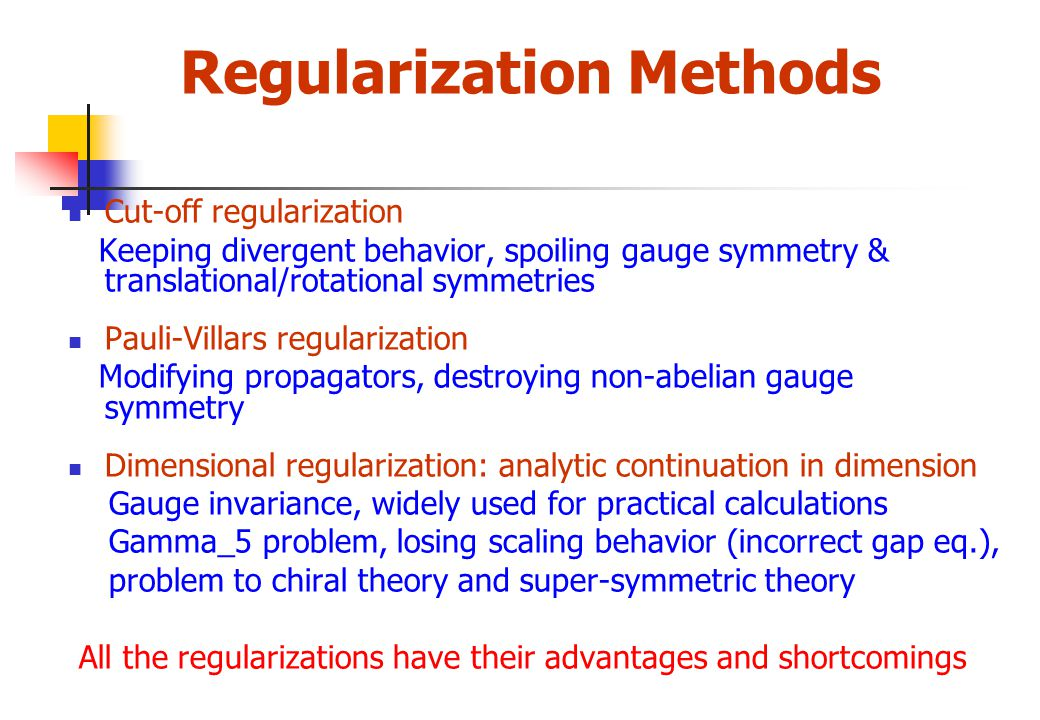 Regularization Methods Cut-off regularization Keeping divergent behavior, spoiling gauge symmetry & translational/rotational symmetries Pauli-Villars regularization Modifying propagators, destroying non-abelian gauge symmetry Dimensional regularization: analytic continuation in dimension Gauge invariance, widely used for practical calculations Gamma_5 problem, losing scaling behavior (incorrect gap eq.), problem to chiral theory and super-symmetric theory All the regularizations have their advantages and shortcomings