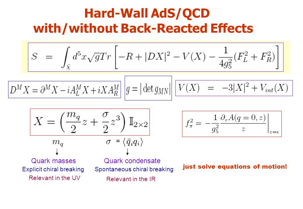 Hard-Wall AdS/QCD with/without Back-Reacted Effects Quark masses Explicit chiral breaking Relevant in the UV Spontaneous chiral breaking Relevant in the IR Quark condensate just solve equations of motion.