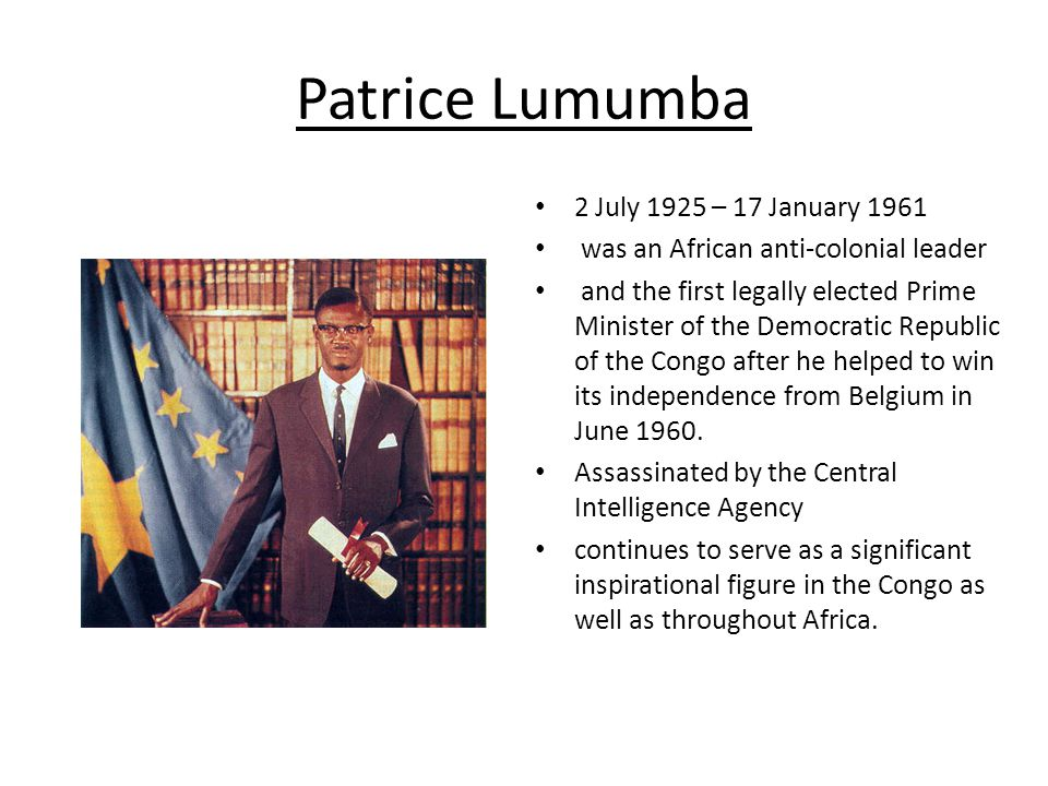 Patrice Lumumba 2 July 1925 – 17 January 1961 was an African anti-colonial leader and the first legally elected Prime Minister of the Democratic Republic of the Congo after he helped to win its independence from Belgium in June 1960.