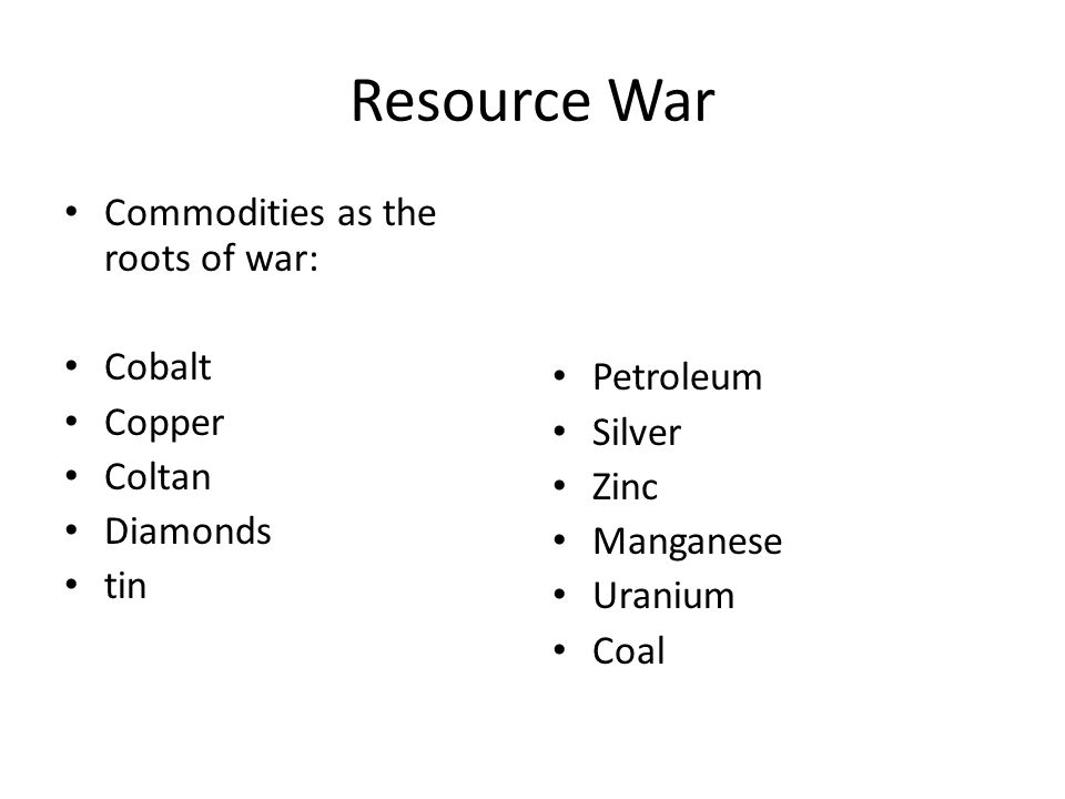 Resource War Commodities as the roots of war: Cobalt Copper Coltan Diamonds tin Petroleum Silver Zinc Manganese Uranium Coal