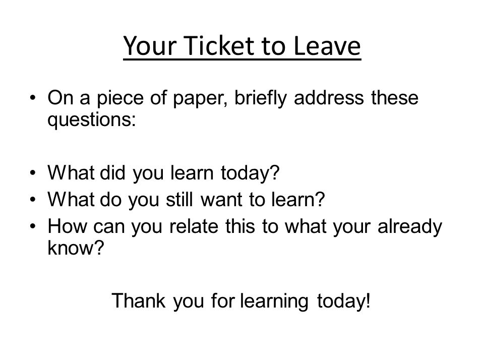 Your Ticket to Leave On a piece of paper, briefly address these questions: What did you learn today.