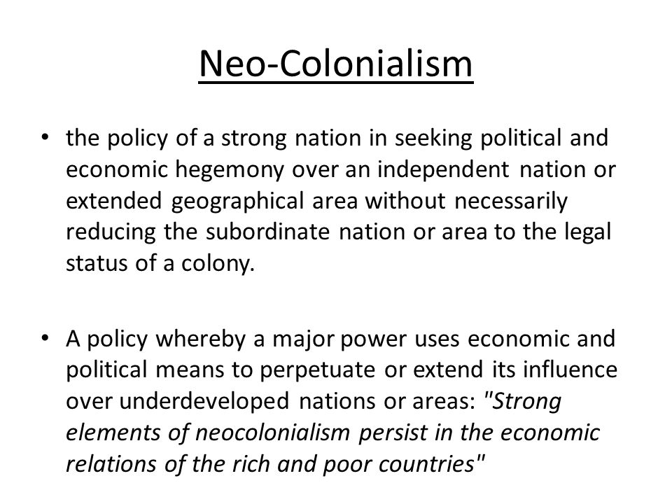 Neo-Colonialism the policy of a strong nation in seeking political and economic hegemony over an independent nation or extended geographical area without necessarily reducing the subordinate nation or area to the legal status of a colony.