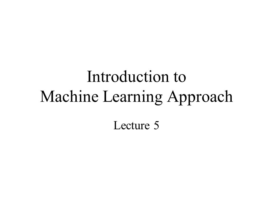 Introduction to Machine Learning Approach Lecture 5