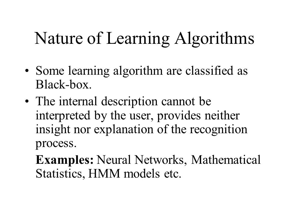 Nature of Learning Algorithms Some learning algorithm are classified as Black-box.