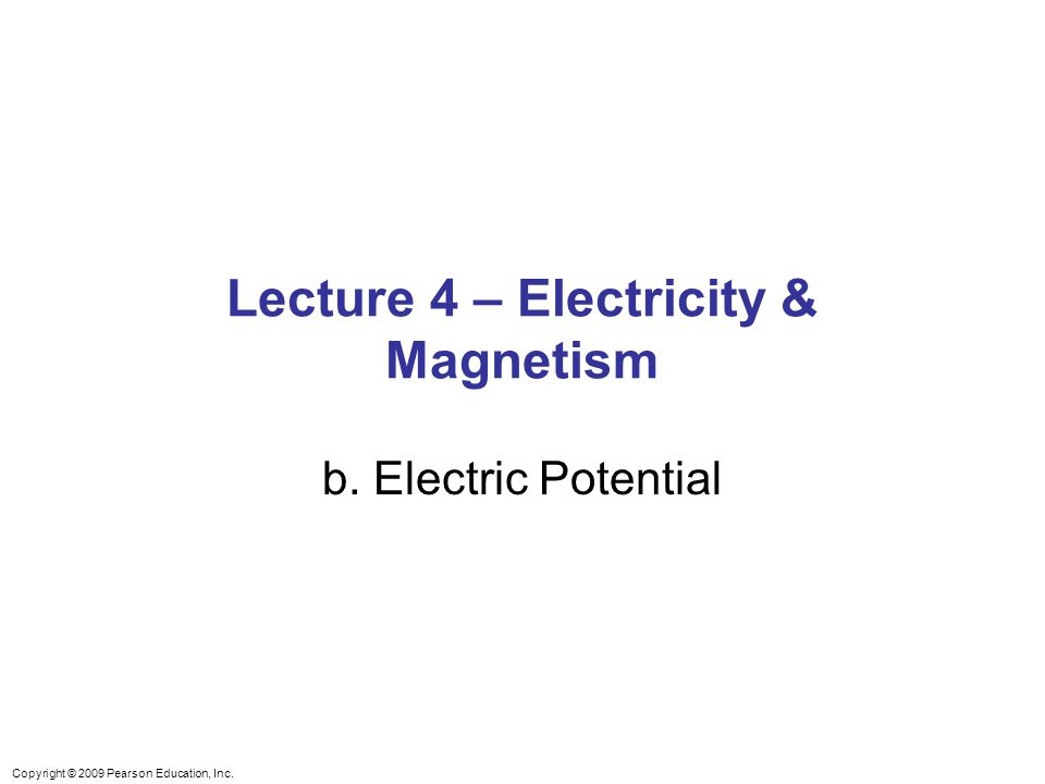 Copyright © 2009 Pearson Education, Inc. Lecture 4 – Electricity & Magnetism b. Electric Potential