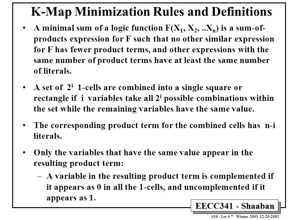 EECC341 - Shaaban #10 Lec # 7 Winter 2001 12-20-2001 K-Map Minimization Rules and Definitions A minimal sum of a logic function F(X 1, X 2,..X n ) is a sum-of- products expression for F such that no other similar expression for F has fewer product terms, and other expressions with the same number of product terms have at least the same number of literals.