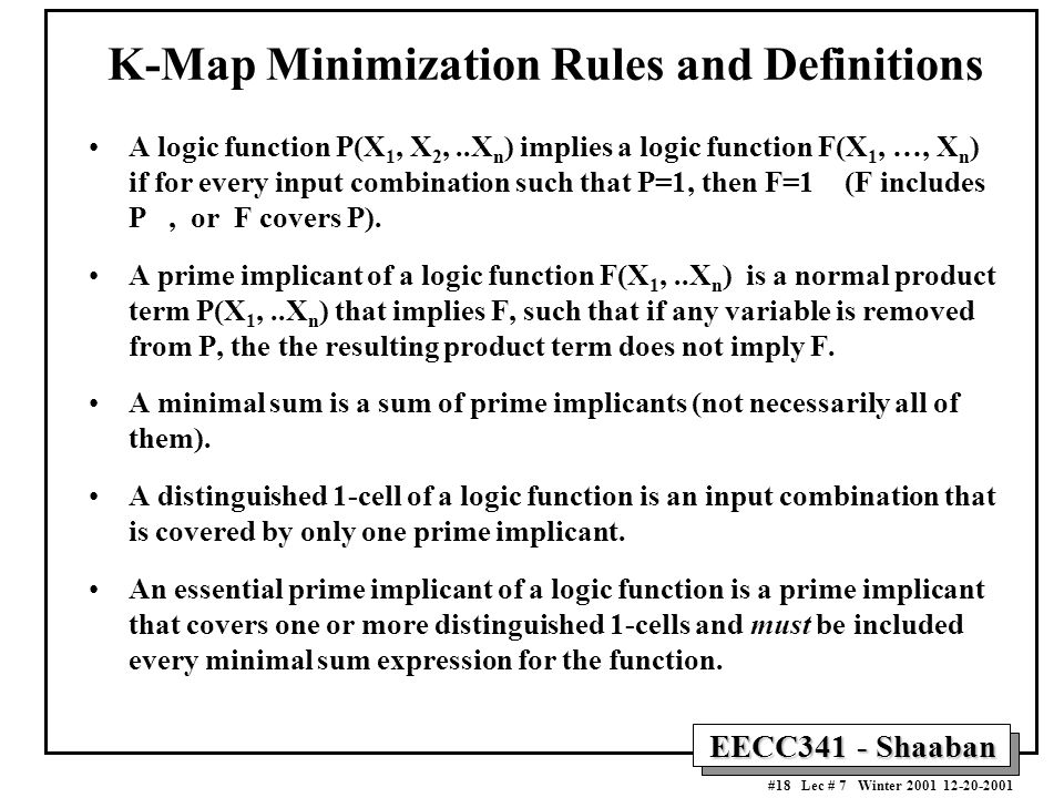 EECC341 - Shaaban #18 Lec # 7 Winter 2001 12-20-2001 K-Map Minimization Rules and Definitions A logic function P(X 1, X 2,..X n ) implies a logic function F(X 1, …, X n ) if for every input combination such that P=1, then F=1 (F includes P, or F covers P).