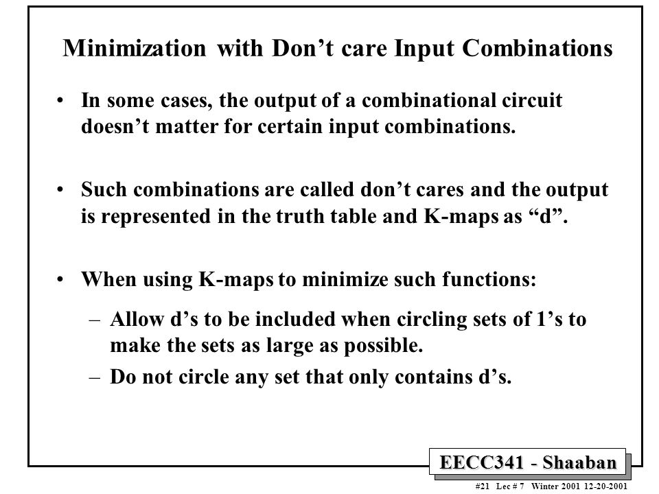 EECC341 - Shaaban #21 Lec # 7 Winter 2001 12-20-2001 Minimization with Don't care Input Combinations In some cases, the output of a combinational circuit doesn't matter for certain input combinations.