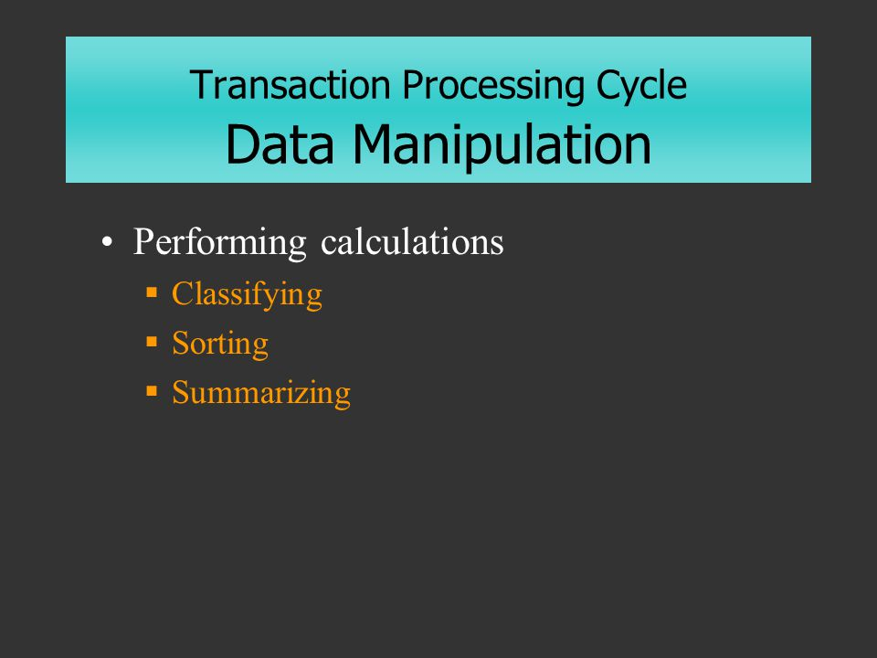 Transaction Processing Cycle Data Manipulation Performing calculations  Classifying  Sorting  Summarizing