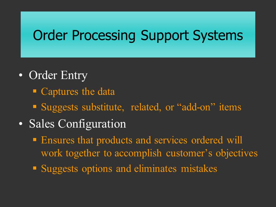 Order Processing Support Systems Order Entry  Captures the data  Suggests substitute, related, or add-on items Sales Configuration  Ensures that products and services ordered will work together to accomplish customer's objectives  Suggests options and eliminates mistakes