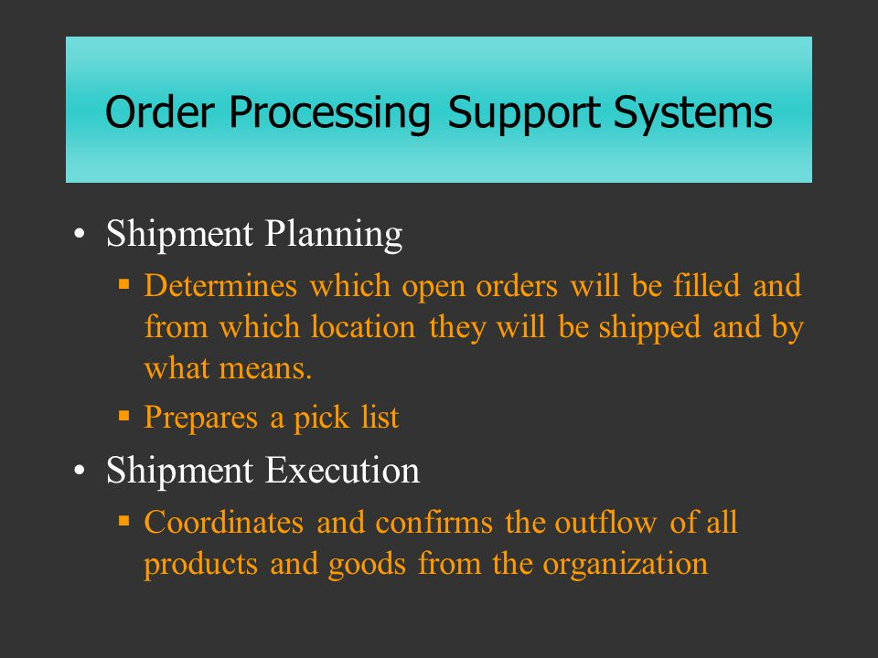 Order Processing Support Systems Shipment Planning  Determines which open orders will be filled and from which location they will be shipped and by what means.