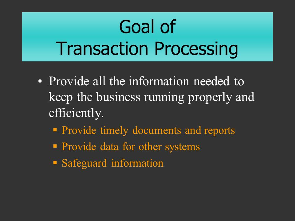 Goal of Transaction Processing Provide all the information needed to keep the business running properly and efficiently.