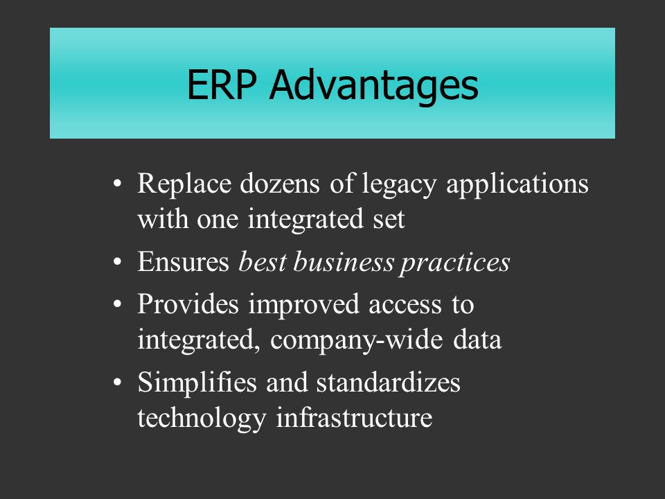 ERP Advantages Replace dozens of legacy applications with one integrated set Ensures best business practices Provides improved access to integrated, company-wide data Simplifies and standardizes technology infrastructure
