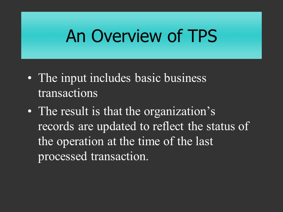 An Overview of TPS The input includes basic business transactions The result is that the organization's records are updated to reflect the status of the operation at the time of the last processed transaction.