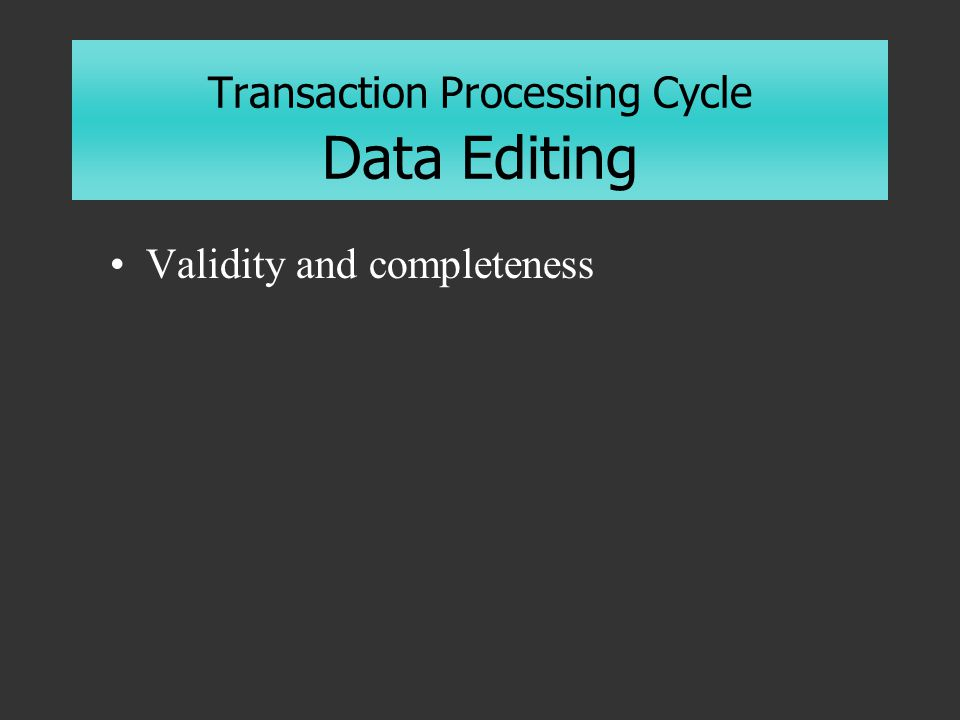 Transaction Processing Cycle Data Editing Validity and completeness