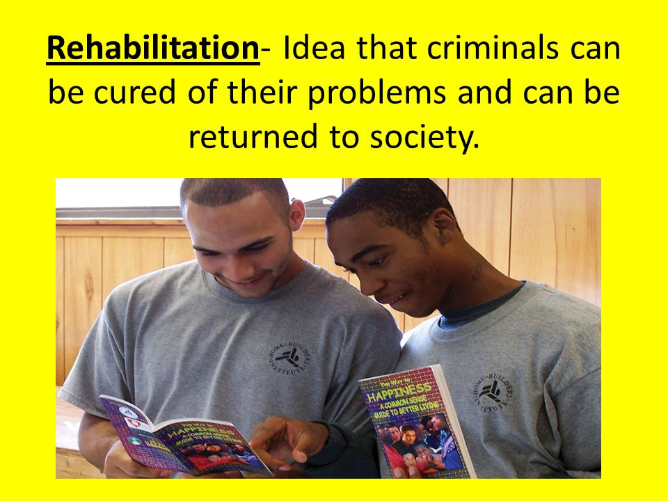 Rehabilitation- Idea that criminals can be cured of their problems and can be returned to society.