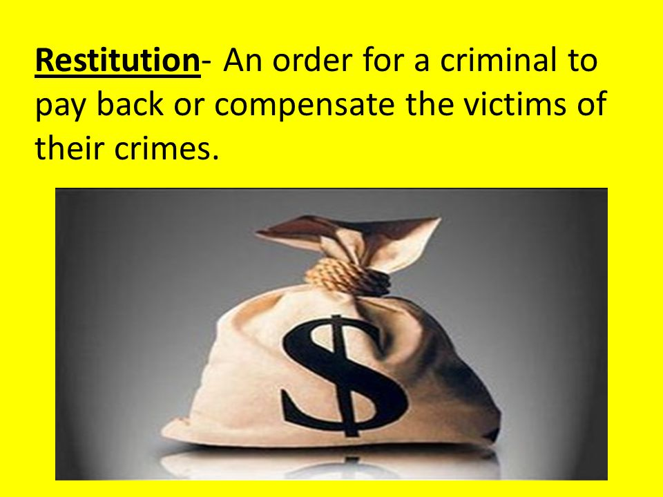 Restitution- An order for a criminal to pay back or compensate the victims of their crimes.