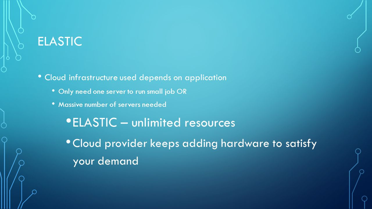ELASTIC Cloud infrastructure used depends on application Only need one server to run small job OR Massive number of servers needed ELASTIC – unlimited resources Cloud provider keeps adding hardware to satisfy your demand