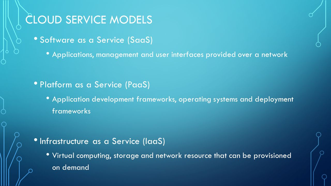 CLOUD SERVICE MODELS Software as a Service (SaaS) Applications, management and user interfaces provided over a network Platform as a Service (PaaS) Application development frameworks, operating systems and deployment frameworks Infrastructure as a Service (IaaS) Virtual computing, storage and network resource that can be provisioned on demand
