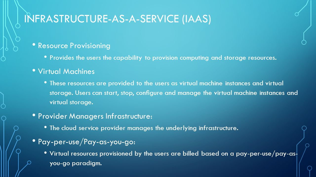 INFRASTRUCTURE-AS-A-SERVICE (IAAS) Resource Provisioning Provides the users the capability to provision computing and storage resources.