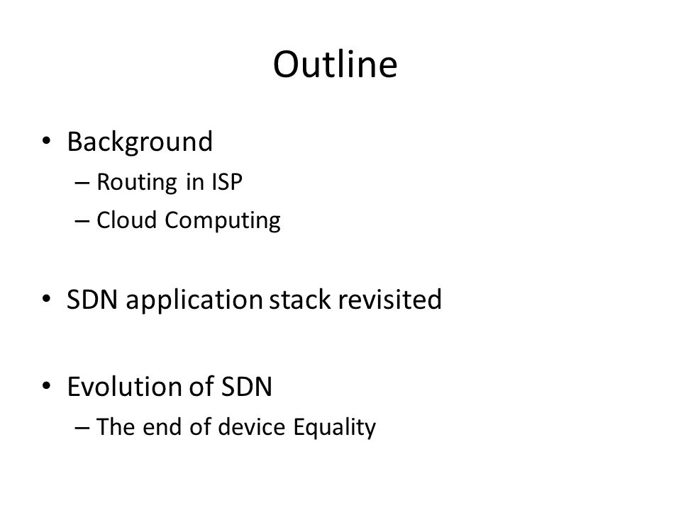 Outline Background – Routing in ISP – Cloud Computing SDN application stack revisited Evolution of SDN – The end of device Equality