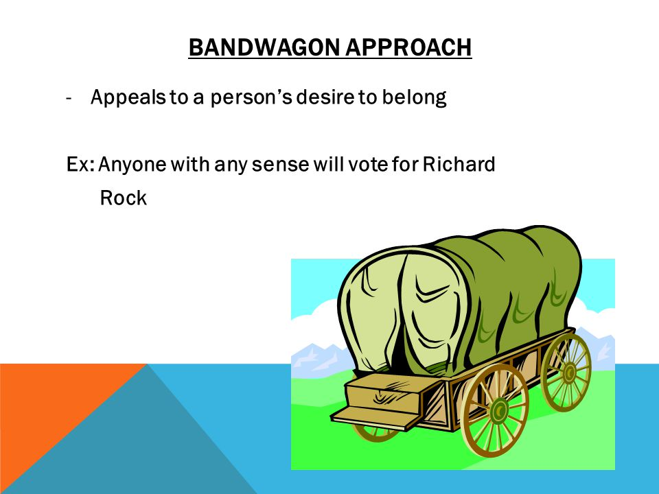 BANDWAGON APPROACH -Appeals to a person's desire to belong Ex: Anyone with any sense will vote for Richard Rock