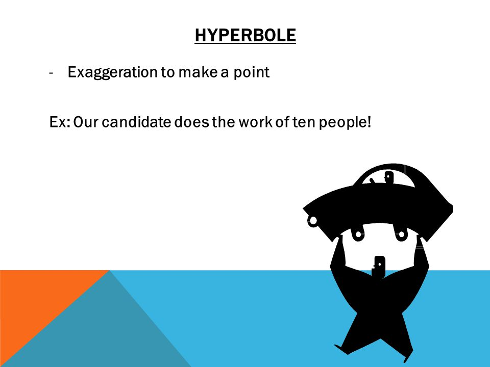HYPERBOLE -Exaggeration to make a point Ex: Our candidate does the work of ten people!