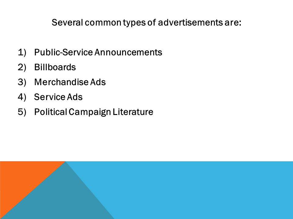 Several common types of advertisements are: 1)Public-Service Announcements 2)Billboards 3)Merchandise Ads 4)Service Ads 5)Political Campaign Literature
