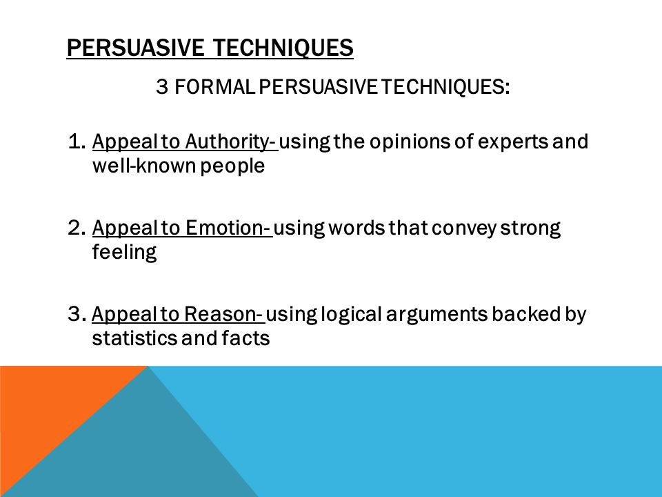 PERSUASIVE TECHNIQUES 3 FORMAL PERSUASIVE TECHNIQUES: 1.Appeal to Authority- using the opinions of experts and well-known people 2.Appeal to Emotion- using words that convey strong feeling 3.