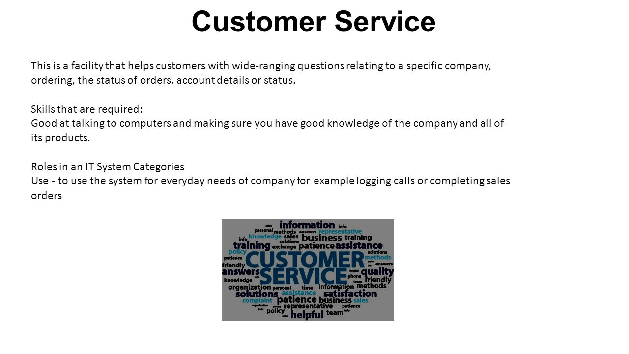 Customer Service This is a facility that helps customers with wide-ranging questions relating to a specific company, ordering, the status of orders, account details or status.