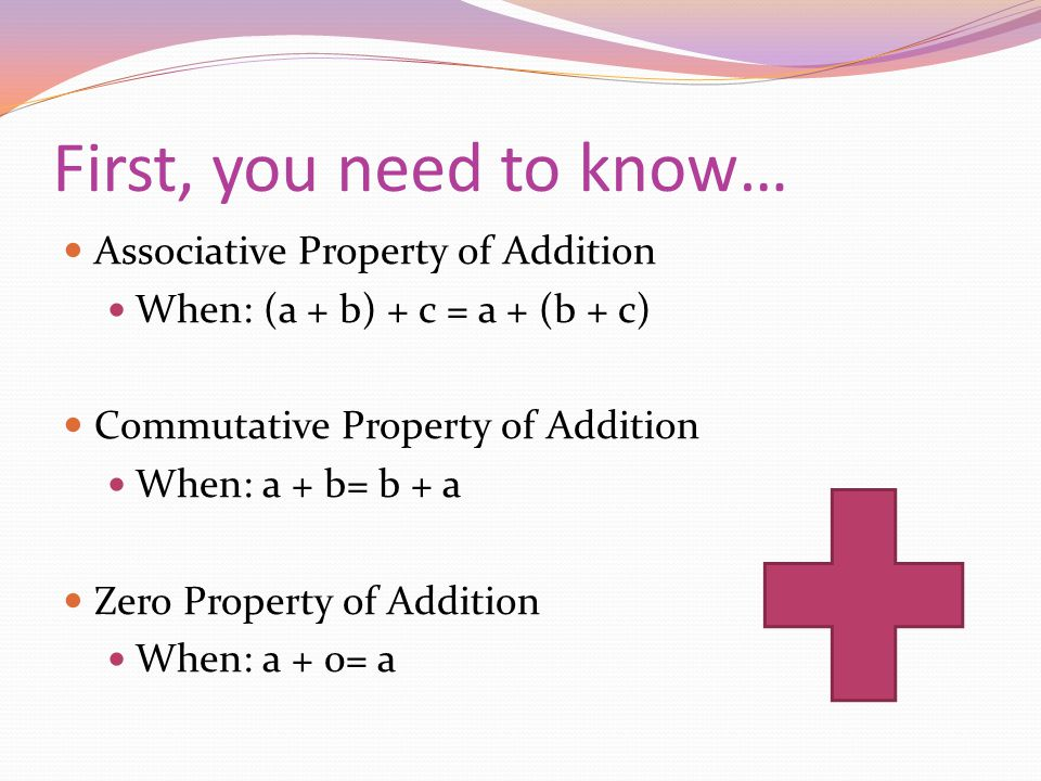 First, you need to know… Associative Property of Addition When: (a + b) + c = a + (b + c) Commutative Property of Addition When: a + b= b + a Zero Property of Addition When: a + 0= a