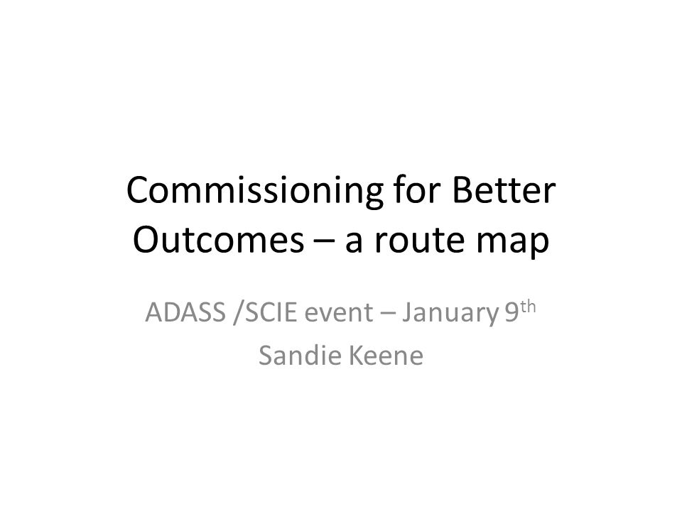 Commissioning for Better Outcomes – a route map ADASS /SCIE event – January 9 th Sandie Keene