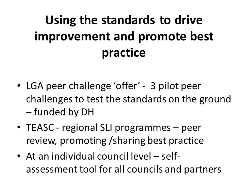 Using the standards to drive improvement and promote best practice LGA peer challenge 'offer' - 3 pilot peer challenges to test the standards on the ground – funded by DH TEASC - regional SLI programmes – peer review, promoting /sharing best practice At an individual council level – self- assessment tool for all councils and partners