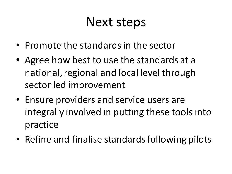 Next steps Promote the standards in the sector Agree how best to use the standards at a national, regional and local level through sector led improvement Ensure providers and service users are integrally involved in putting these tools into practice Refine and finalise standards following pilots