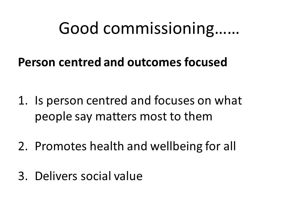 Good commissioning…… Person centred and outcomes focused 1.Is person centred and focuses on what people say matters most to them 2.Promotes health and wellbeing for all 3.Delivers social value