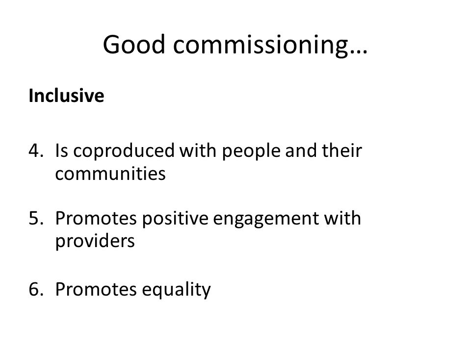 Good commissioning… Inclusive 4.Is coproduced with people and their communities 5.Promotes positive engagement with providers 6.Promotes equality