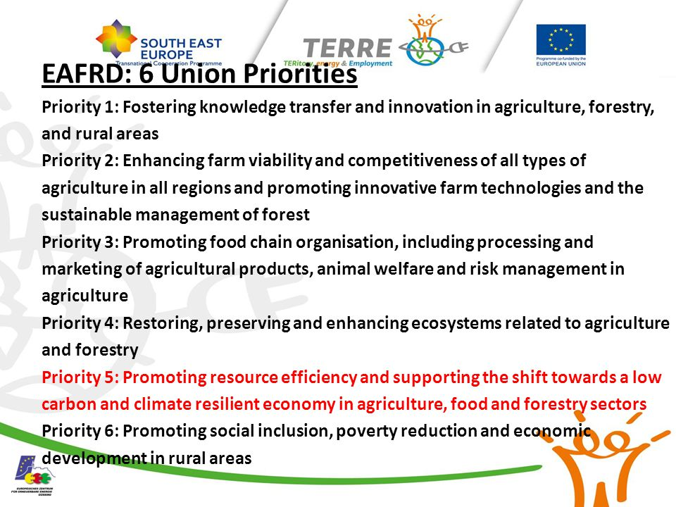 EAFRD: 6 Union Priorities Priority 1: Fostering knowledge transfer and innovation in agriculture, forestry, and rural areas Priority 2: Enhancing farm viability and competitiveness of all types of agriculture in all regions and promoting innovative farm technologies and the sustainable management of forest Priority 3: Promoting food chain organisation, including processing and marketing of agricultural products, animal welfare and risk management in agriculture Priority 4: Restoring, preserving and enhancing ecosystems related to agriculture and forestry Priority 5: Promoting resource efficiency and supporting the shift towards a low carbon and climate resilient economy in agriculture, food and forestry sectors Priority 6: Promoting social inclusion, poverty reduction and economic development in rural areas