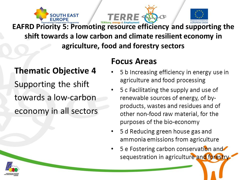 EAFRD Priority 5: Promoting resource efficiency and supporting the shift towards a low carbon and climate resilient economy in agriculture, food and forestry sectors Thematic Objective 4 Supporting the shift towards a low-carbon economy in all sectors Focus Areas 5 b Increasing efficiency in energy use in agriculture and food processing 5 c Facilitating the supply and use of renewable sources of energy, of by- products, wastes and residues and of other non-food raw material, for the purposes of the bio-economy 5 d Reducing green house gas and ammonia emissions from agriculture 5 e Fostering carbon conservation and sequestration in agriculture and forestry