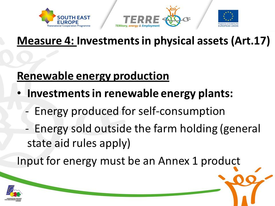 Measure 4: Investments in physical assets (Art.17) Renewable energy production Investments in renewable energy plants: - Energy produced for self-consumption - Energy sold outside the farm holding (general state aid rules apply) Input for energy must be an Annex 1 product