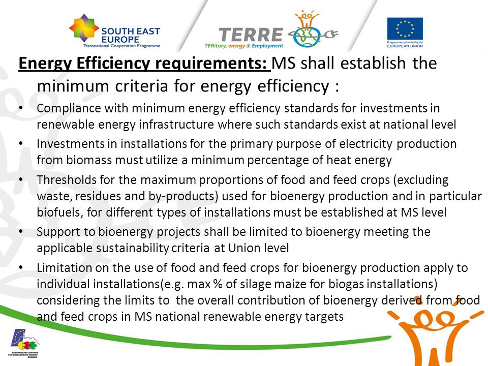 Energy Efficiency requirements: MS shall establish the minimum criteria for energy efficiency : Compliance with minimum energy efficiency standards for investments in renewable energy infrastructure where such standards exist at national level Investments in installations for the primary purpose of electricity production from biomass must utilize a minimum percentage of heat energy Thresholds for the maximum proportions of food and feed crops (excluding waste, residues and by-products) used for bioenergy production and in particular biofuels, for different types of installations must be established at MS level Support to bioenergy projects shall be limited to bioenergy meeting the applicable sustainability criteria at Union level Limitation on the use of food and feed crops for bioenergy production apply to individual installations(e.g.