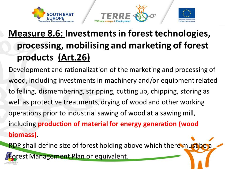 Measure 8.6: Investments in forest technologies, processing, mobilising and marketing of forest products (Art.26) Development and rationalization of the marketing and processing of wood, including investments in machinery and/or equipment related to felling, dismembering, stripping, cutting up, chipping, storing as well as protective treatments, drying of wood and other working operations prior to industrial sawing of wood at a sawing mill, including production of material for energy generation (wood biomass).
