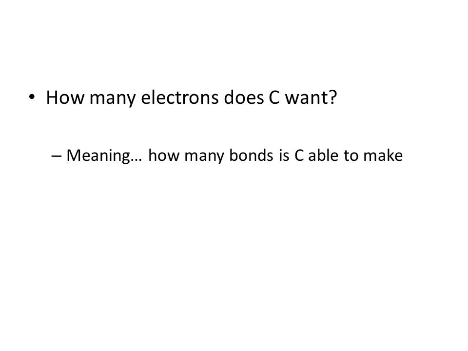 How many electrons does C want – Meaning… how many bonds is C able to make