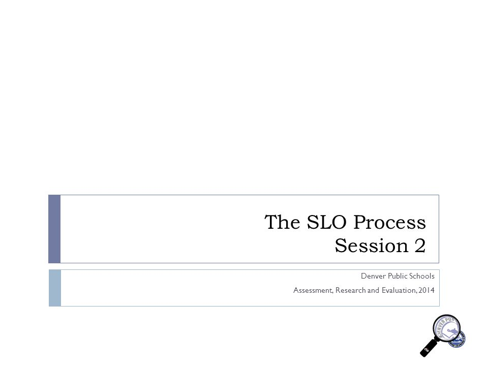The SLO Process Session 2 Denver Public Schools Assessment, Research and Evaluation, 2014
