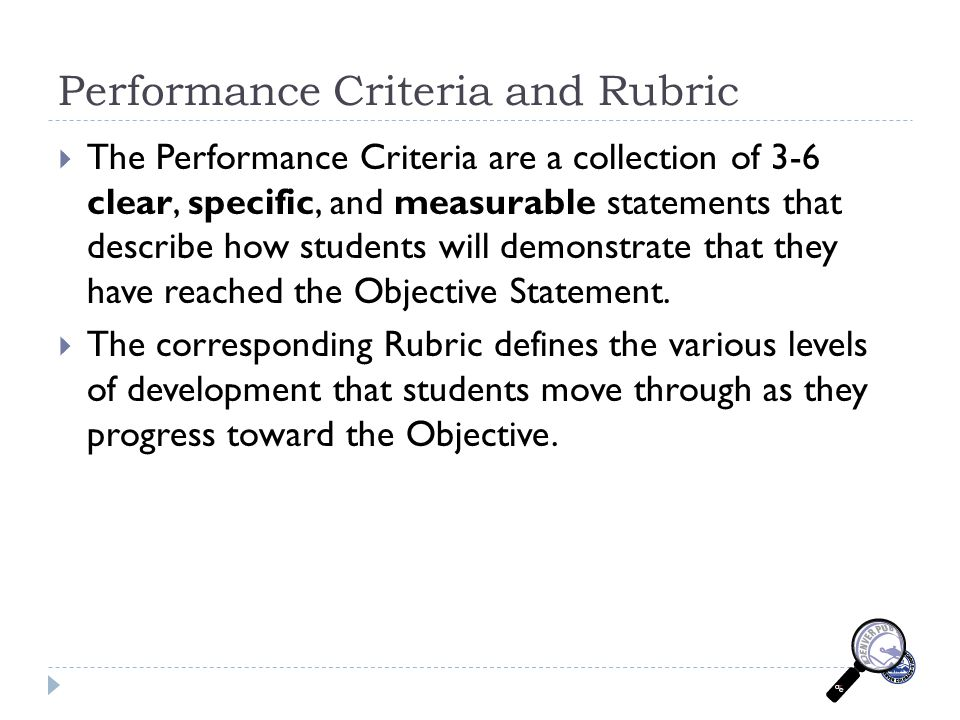 Performance Criteria and Rubric  The Performance Criteria are a collection of 3-6 clear, specific, and measurable statements that describe how students will demonstrate that they have reached the Objective Statement.