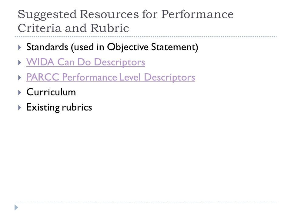 Suggested Resources for Performance Criteria and Rubric  Standards (used in Objective Statement)  WIDA Can Do Descriptors WIDA Can Do Descriptors  PARCC Performance Level Descriptors PARCC Performance Level Descriptors  Curriculum  Existing rubrics